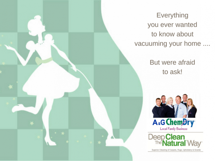 Everything you ever wantedto know about vacuuming your home ....But were too shy to ask! Vacuuming Top Tips from A&G Chem-Dry